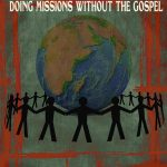 The New Missiology – Doing Missions Without the Gospel